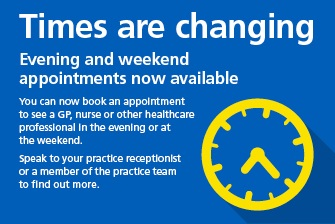 Times are changing. Evening and weekend appointments now available. You can now book an appointment to see a GP, nurse or other healthcare professional in the evening or at the weekend. Speak to your practice receptionist or a member of the practice team to find out more